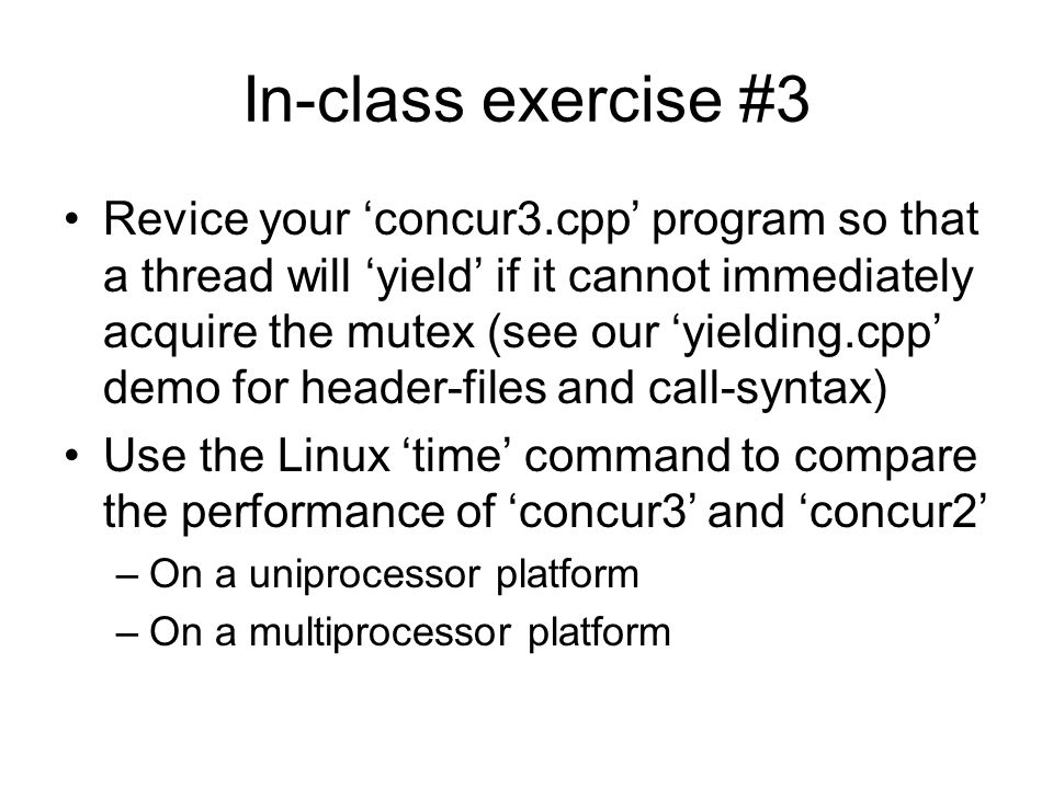 In-class exercise #3 Revice your 'concur3.cpp' program so that a thread will 'yield' if it cannot immediately acquire the mutex (see our 'yielding.cpp' demo for header-files and call-syntax) Use the Linux 'time' command to compare the performance of 'concur3' and 'concur2' –On a uniprocessor platform –On a multiprocessor platform