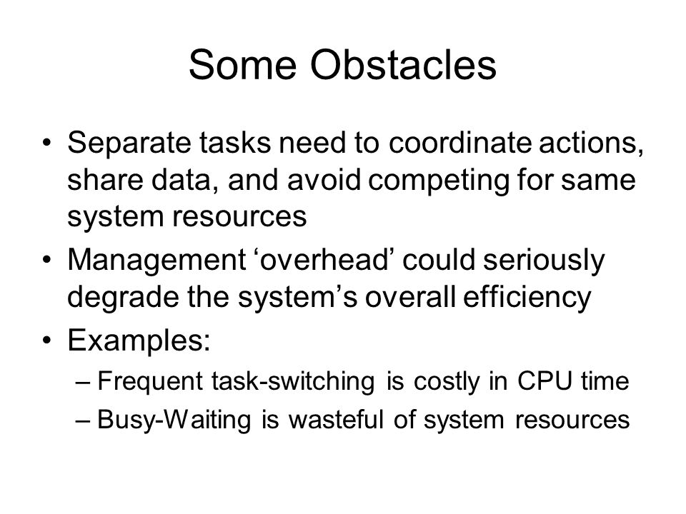 Some Obstacles Separate tasks need to coordinate actions, share data, and avoid competing for same system resources Management 'overhead' could seriou