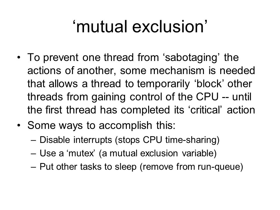 'mutual exclusion' To prevent one thread from 'sabotaging' the actions of another, some mechanism is needed that allows a thread to temporarily 'block' other threads from gaining control of the CPU -- until the first thread has completed its 'critical' action Some ways to accomplish this: –Disable interrupts (stops CPU time-sharing) –Use a 'mutex' (a mutual exclusion variable) –Put other tasks to sleep (remove from run-queue)