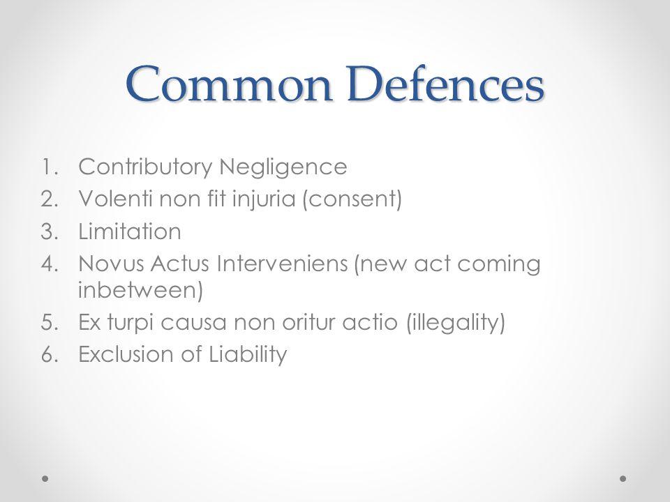Common Defences 1.Contributory Negligence 2.Volenti non fit injuria (consent) 3.Limitation 4.Novus Actus Interveniens (new act coming inbetween) 5.Ex