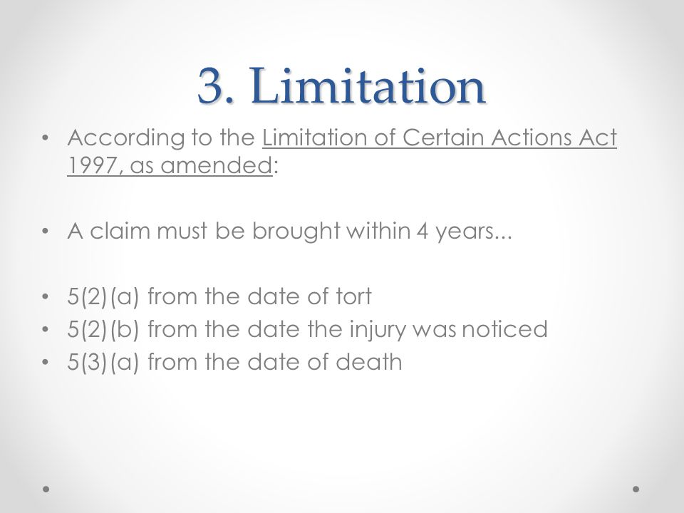 3. Limitation According to the Limitation of Certain Actions Act 1997, as amended: A claim must be brought within 4 years... 5(2)(a) from the date of