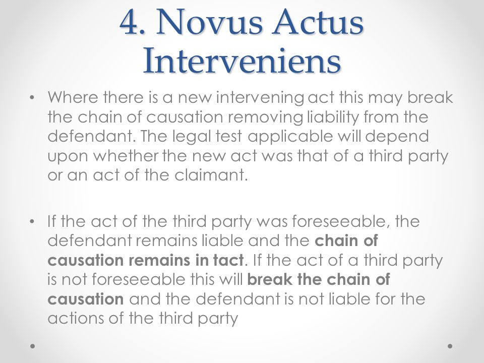 4. Novus Actus Interveniens Where there is a new intervening act this may break the chain of causation removing liability from the defendant. The lega