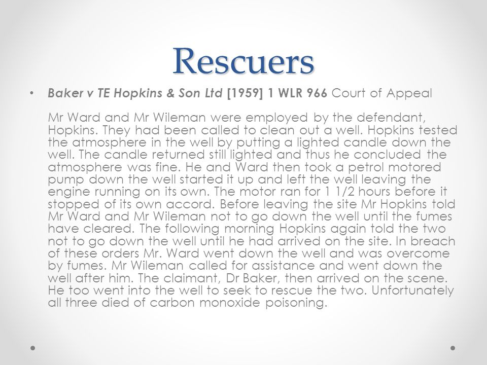 Rescuers Baker v TE Hopkins & Son Ltd [1959] 1 WLR 966 Court of Appeal Mr Ward and Mr Wileman were employed by the defendant, Hopkins. They had been c