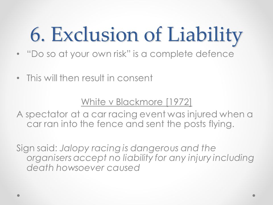 """6. Exclusion of Liability """"Do so at your own risk"""" is a complete defence This will then result in consent White v Blackmore [1972] A spectator at a ca"""