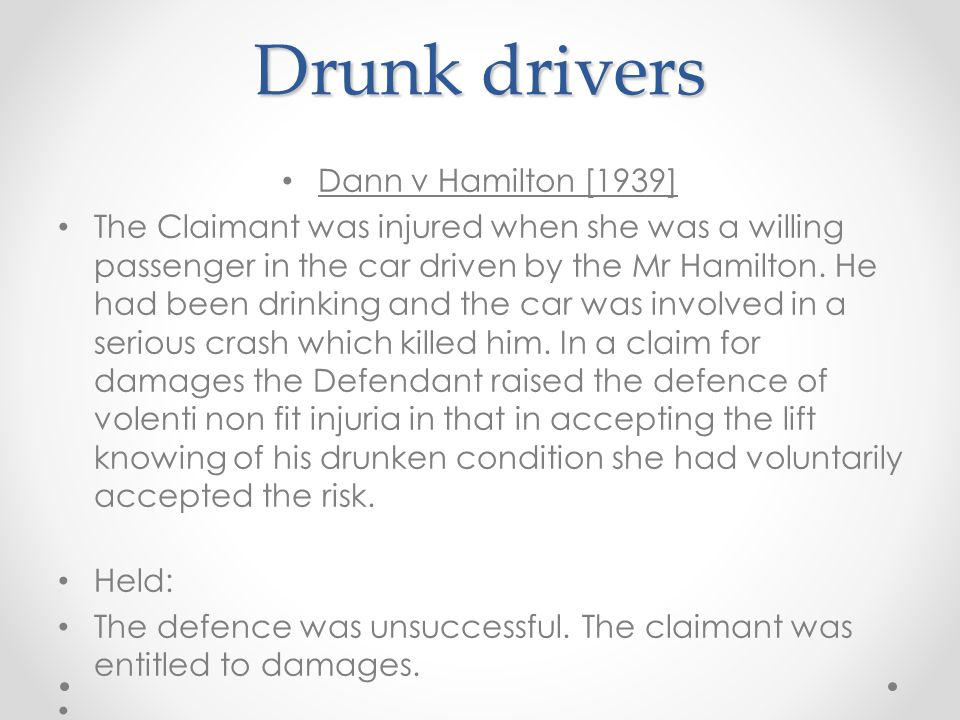 Drunk drivers cont'd… Asquith J: There may be cases in which the drunkenness of the driver at the material time is so extreme and so glaring that to accept a lift from him is like engaging in an intrinsically and obviously dangerous occupation, intermeddling with an unexploded bomb or walking on the edge of an unfenced cliff.