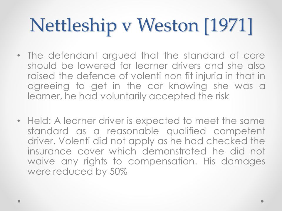 Nettleship v Weston [1971] The defendant argued that the standard of care should be lowered for learner drivers and she also raised the defence of vol