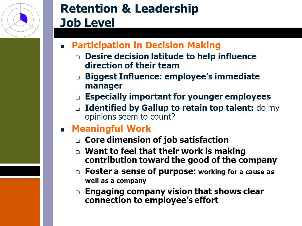 Retention & Leadership Job Level Participation in Decision Making  Desire decision latitude to help influence direction of their team  Biggest Influence: employee's immediate manager  Especially important for younger employees  Identified by Gallup to retain top talent: do my opinions seem to count.