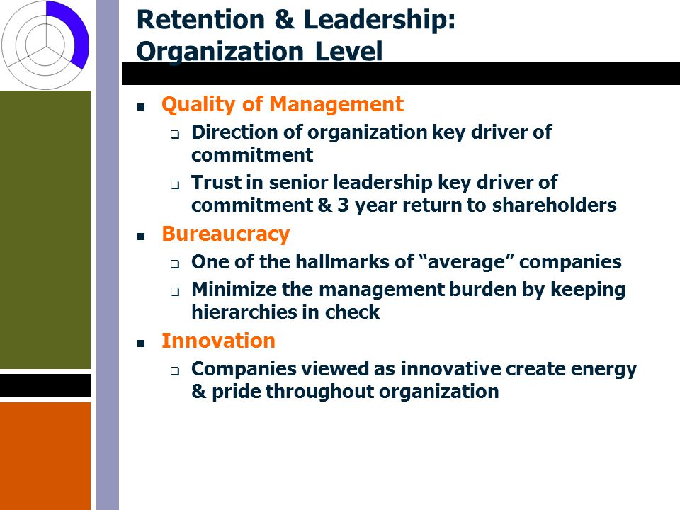 Retention & Leadership: Organization Level Quality of Management  Direction of organization key driver of commitment  Trust in senior leadership key driver of commitment & 3 year return to shareholders Bureaucracy  One of the hallmarks of average companies  Minimize the management burden by keeping hierarchies in check Innovation  Companies viewed as innovative create energy & pride throughout organization