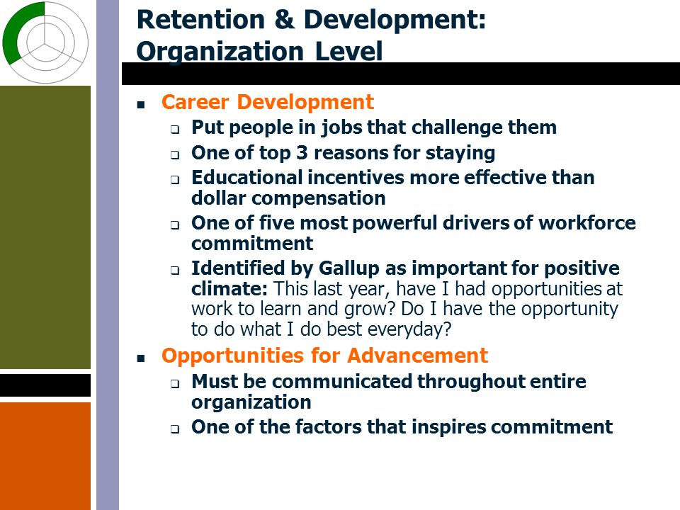 Retention & Development: Organization Level Career Development  Put people in jobs that challenge them  One of top 3 reasons for staying  Educational incentives more effective than dollar compensation  One of five most powerful drivers of workforce commitment  Identified by Gallup as important for positive climate: This last year, have I had opportunities at work to learn and grow.