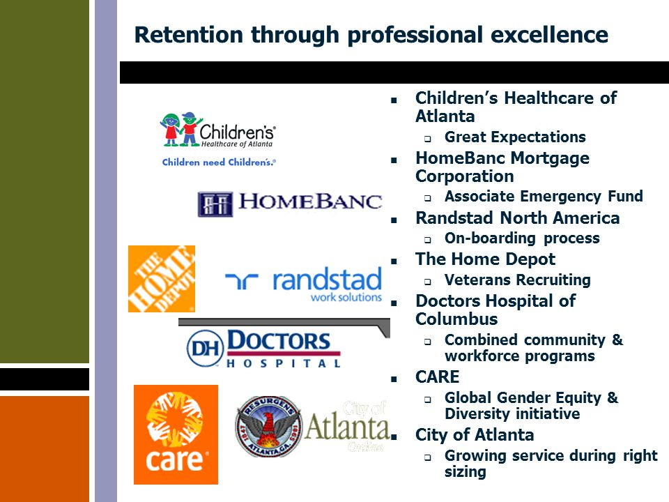 Retention through professional excellence Children's Healthcare of Atlanta  Great Expectations HomeBanc Mortgage Corporation  Associate Emergency Fund Randstad North America  On-boarding process The Home Depot  Veterans Recruiting Doctors Hospital of Columbus  Combined community & workforce programs CARE  Global Gender Equity & Diversity initiative City of Atlanta  Growing service during right sizing