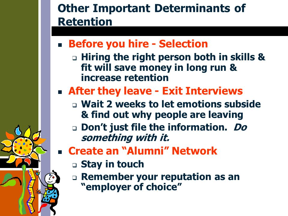 Other Important Determinants of Retention Before you hire - Selection  Hiring the right person both in skills & fit will save money in long run & increase retention After they leave - Exit Interviews  Wait 2 weeks to let emotions subside & find out why people are leaving  Don't just file the information.