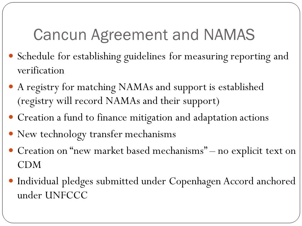 Cancun Agreement and NAMAS Schedule for establishing guidelines for measuring reporting and verification A registry for matching NAMAs and support is established (registry will record NAMAs and their support) Creation a fund to finance mitigation and adaptation actions New technology transfer mechanisms Creation on new market based mechanisms – no explicit text on CDM Individual pledges submitted under Copenhagen Accord anchored under UNFCCC