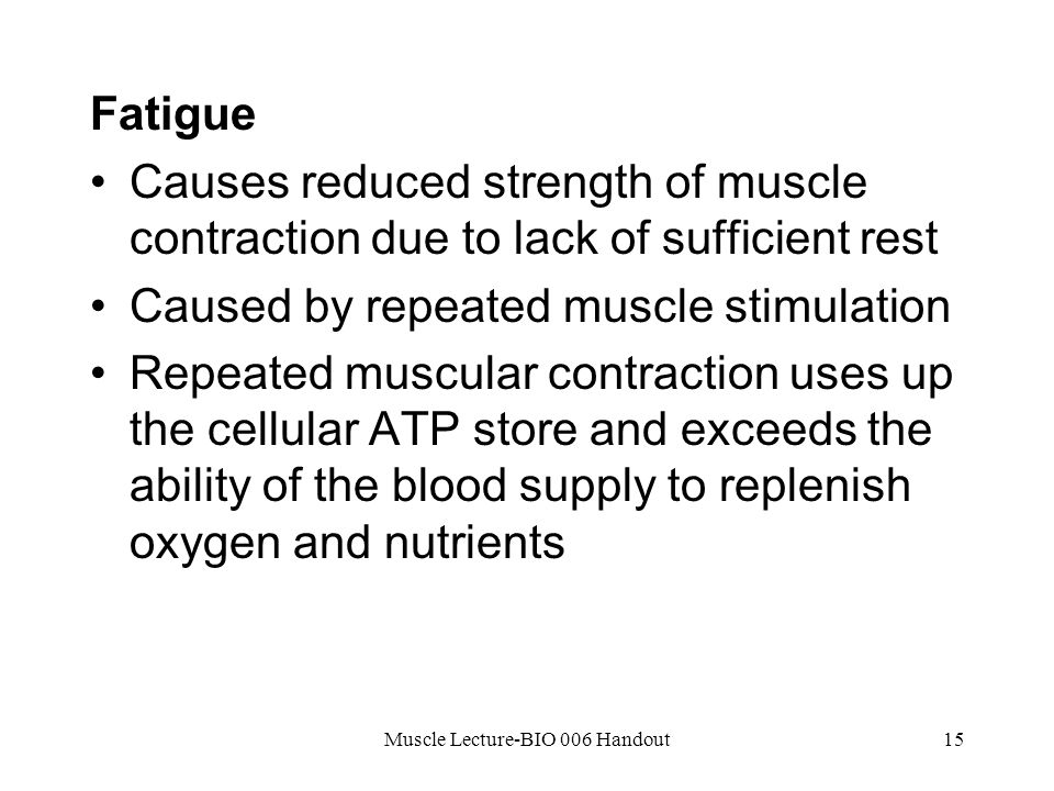 Muscle Lecture-BIO 006 Handout15 Fatigue Causes reduced strength of muscle contraction due to lack of sufficient rest Caused by repeated muscle stimulation Repeated muscular contraction uses up the cellular ATP store and exceeds the ability of the blood supply to replenish oxygen and nutrients