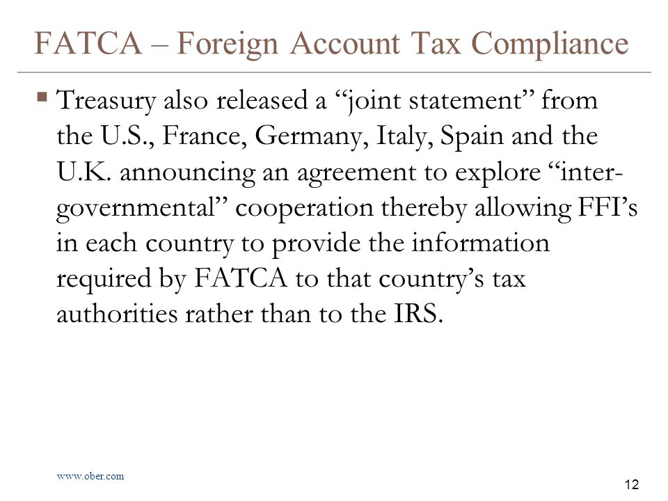 www.ober.com 12 FATCA – Foreign Account Tax Compliance  Treasury also released a joint statement from the U.S., France, Germany, Italy, Spain and the U.K.