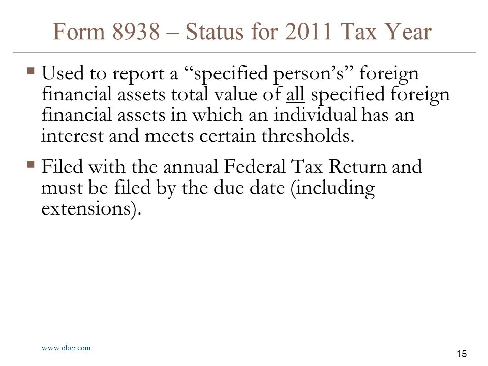 www.ober.com 15 Form 8938 – Status for 2011 Tax Year  Used to report a specified person's foreign financial assets total value of all specified foreign financial assets in which an individual has an interest and meets certain thresholds.