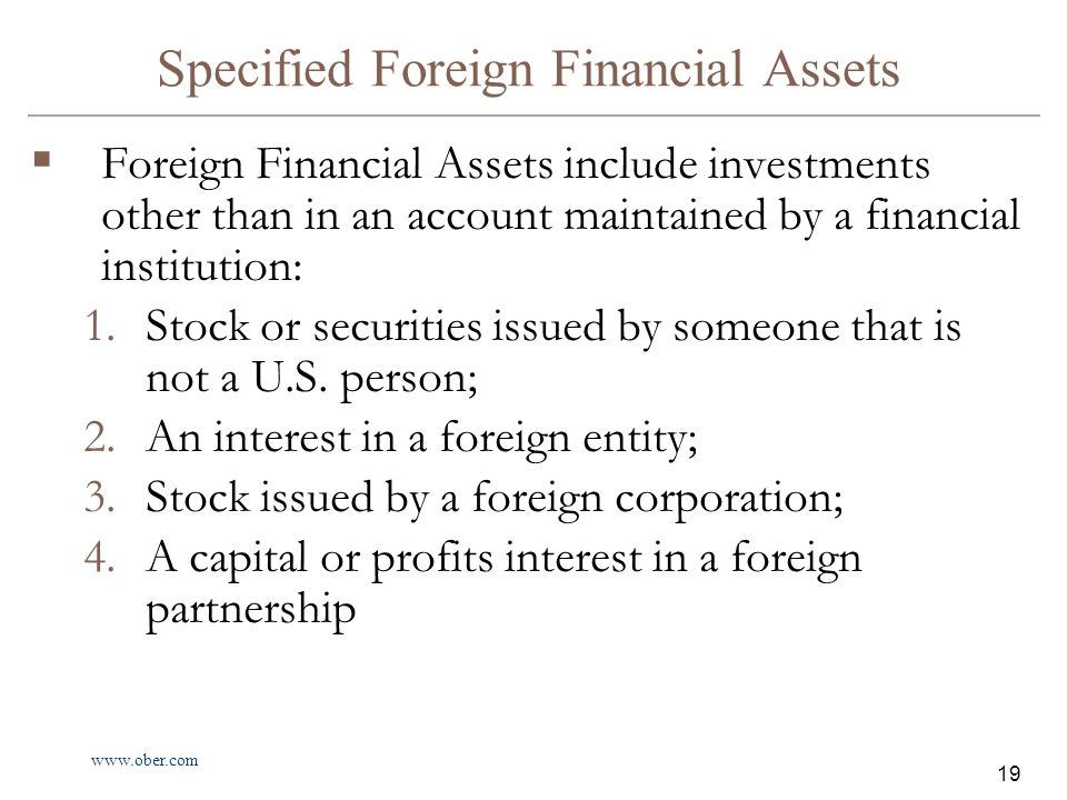 www.ober.com 19 Specified Foreign Financial Assets  Foreign Financial Assets include investments other than in an account maintained by a financial institution: 1.Stock or securities issued by someone that is not a U.S.