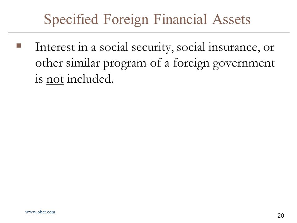 www.ober.com 20 Specified Foreign Financial Assets  Interest in a social security, social insurance, or other similar program of a foreign government is not included.
