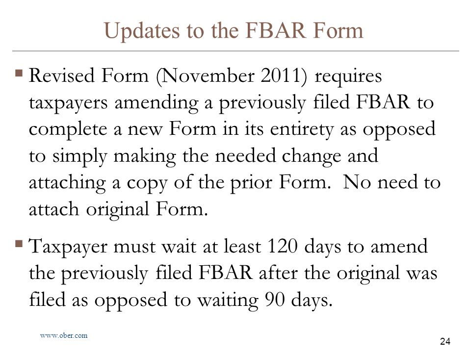 www.ober.com 24 Updates to the FBAR Form  Revised Form (November 2011) requires taxpayers amending a previously filed FBAR to complete a new Form in its entirety as opposed to simply making the needed change and attaching a copy of the prior Form.