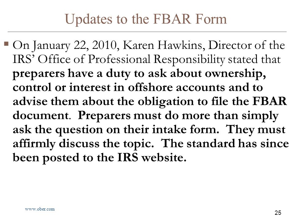 www.ober.com 25 Updates to the FBAR Form  On January 22, 2010, Karen Hawkins, Director of the IRS' Office of Professional Responsibility stated that preparers have a duty to ask about ownership, control or interest in offshore accounts and to advise them about the obligation to file the FBAR document.