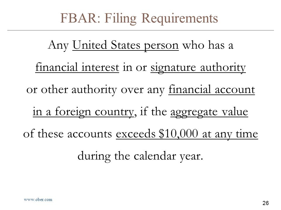 www.ober.com 26 FBAR: Filing Requirements Any United States person who has a financial interest in or signature authority or other authority over any financial account in a foreign country, if the aggregate value of these accounts exceeds $10,000 at any time during the calendar year.