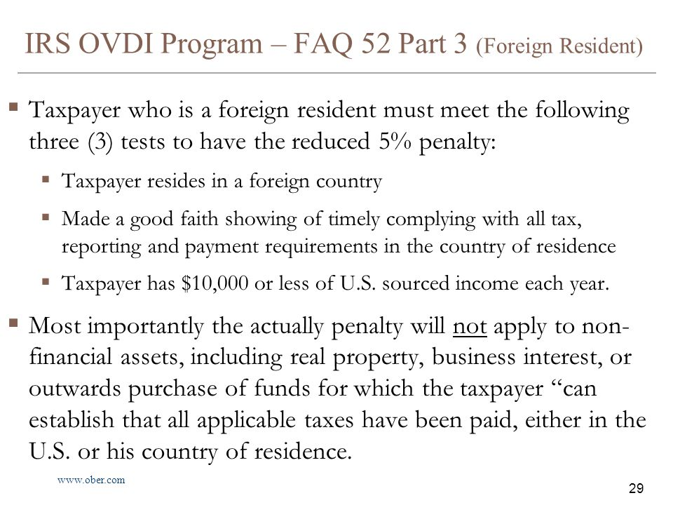 www.ober.com 29 IRS OVDI Program – FAQ 52 Part 3 (Foreign Resident)  Taxpayer who is a foreign resident must meet the following three (3) tests to have the reduced 5% penalty:  Taxpayer resides in a foreign country  Made a good faith showing of timely complying with all tax, reporting and payment requirements in the country of residence  Taxpayer has $10,000 or less of U.S.