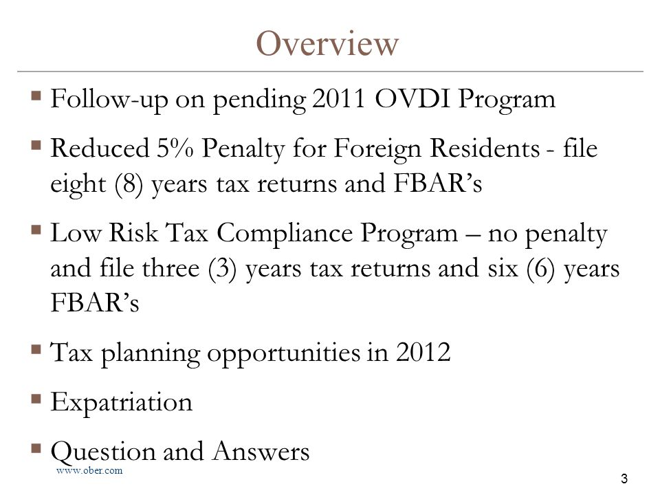 www.ober.com 3 Overview  Follow-up on pending 2011 OVDI Program  Reduced 5% Penalty for Foreign Residents - file eight (8) years tax returns and FBAR's  Low Risk Tax Compliance Program – no penalty and file three (3) years tax returns and six (6) years FBAR's  Tax planning opportunities in 2012  Expatriation  Question and Answers