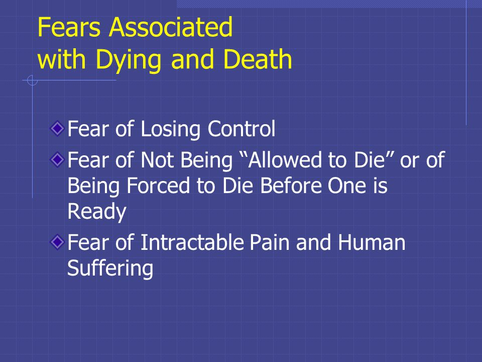 Fears Associated with Dying and Death Fear of Losing Control Fear of Not Being Allowed to Die or of Being Forced to Die Before One is Ready Fear of Intractable Pain and Human Suffering