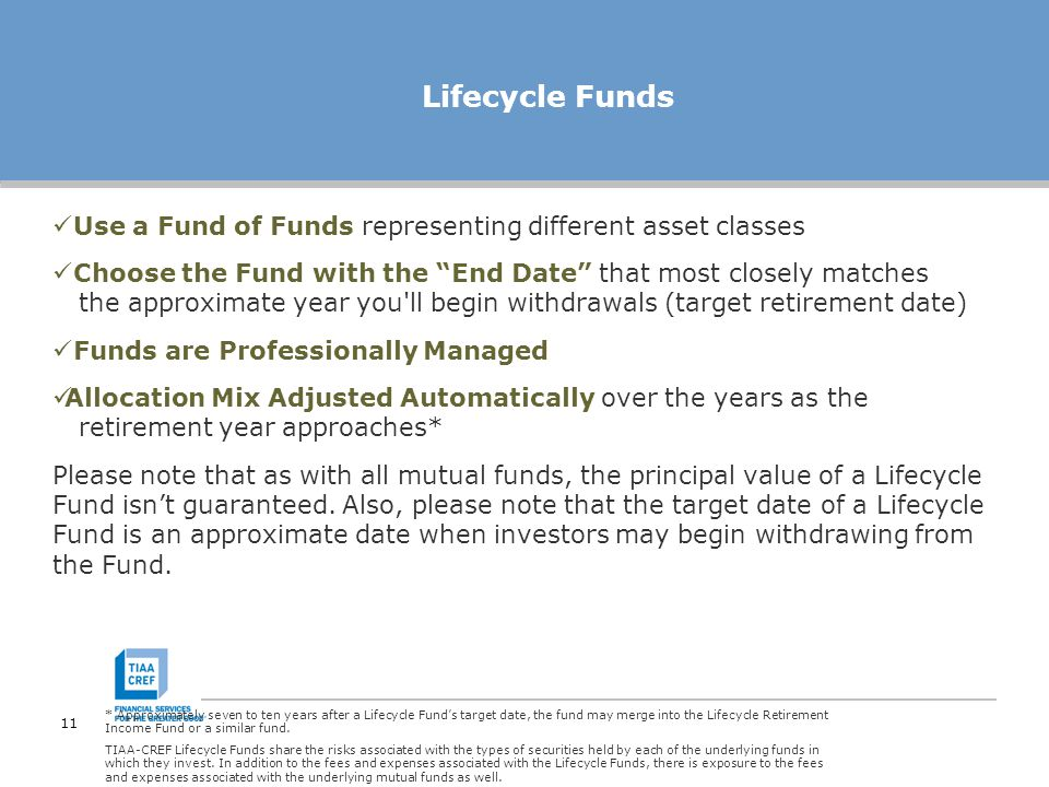 11 Lifecycle Funds Use a Fund of Funds representing different asset classes Choose the Fund with the End Date that most closely matches the approximate year you ll begin withdrawals (target retirement date) Funds are Professionally Managed Allocation Mix Adjusted Automatically over the years as the retirement year approaches* Please note that as with all mutual funds, the principal value of a Lifecycle Fund isn't guaranteed.