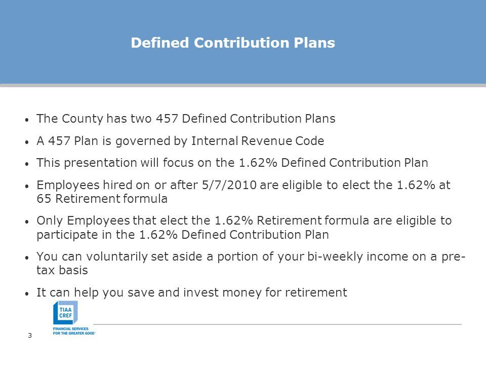 4 Voluntary Contributions Contributions to the 1.62% Defined Contribution Plan are voluntary & are in addition to your (mandatory) OCERS Defined Benefit Pension contributions You may increase or decrease your employee contribution at any time The minimum contribution amount is $1.00 bi-weekly You can contribute 100% of your includible income up to $17,000 combined with the other 457 plan in 2012 Loans and Hardships are not available under the 1.62% Defined Contribution Plan