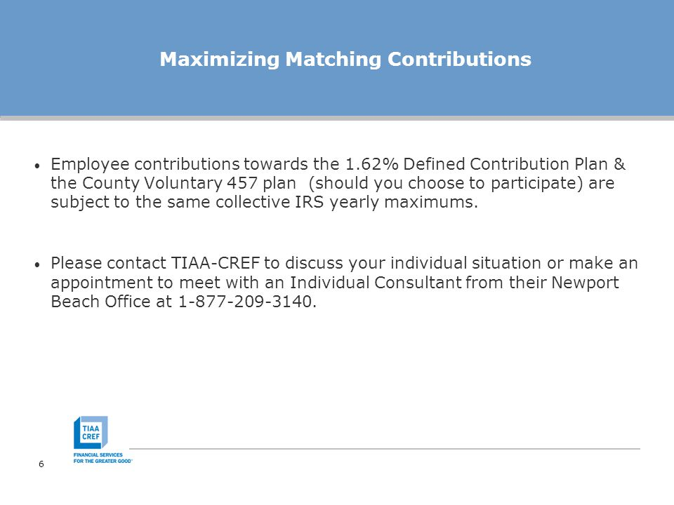 7 Managing Your Account Your employee contributions will go into the 1.62 Defined Contribution Plan (457 plan) for you to manage The employer matching contributions will go into a 401(a) plan for you to manage Your 1.62 Defined Contribution Plan's 457 and your 401(a) accounts will be invested in the TIAA-CREF Age Appropriate Lifecycle Fund unless you make an active investment election To enroll, go online at www.tiaa-cref.org/oc162dcplan or call TIAA- CREF toll-free at 1-800-842-2252, Monday-Friday 5:00 a.m.