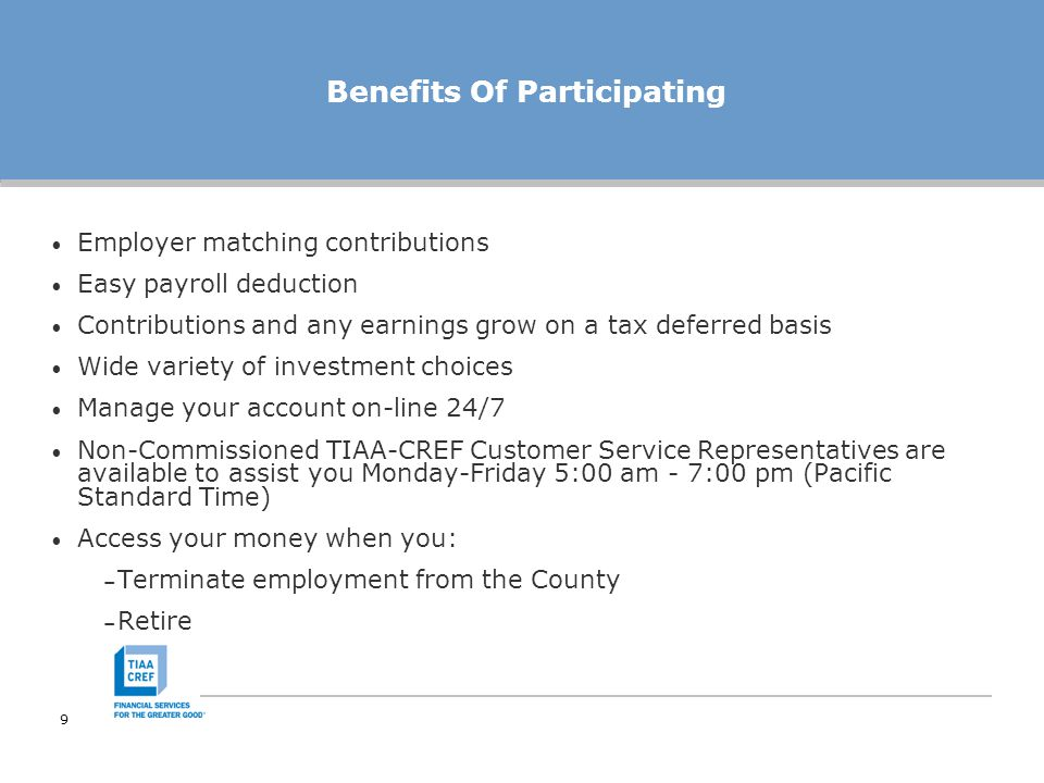 9 Benefits Of Participating Employer matching contributions Easy payroll deduction Contributions and any earnings grow on a tax deferred basis Wide variety of investment choices Manage your account on-line 24/7 Non-Commissioned TIAA-CREF Customer Service Representatives are available to assist you Monday-Friday 5:00 am - 7:00 pm (Pacific Standard Time) Access your money when you: – Terminate employment from the County – Retire