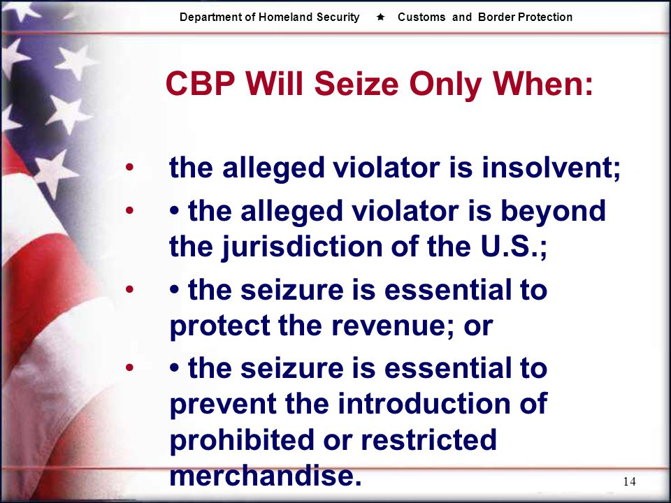Department of Homeland Security  Customs and Border Protection 14 CBP Will Seize Only When: the alleged violator is insolvent; the alleged violator i