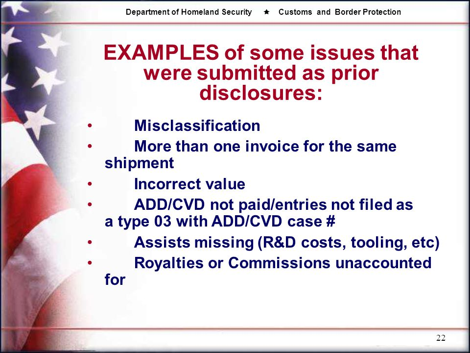 Department of Homeland Security  Customs and Border Protection 22 EXAMPLES of some issues that were submitted as prior disclosures: Misclassification