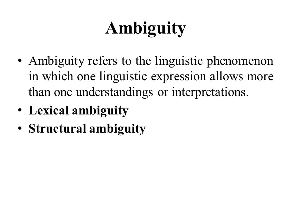 Ambiguity Ambiguity refers to the linguistic phenomenon in which one linguistic expression allows more than one understandings or interpretations. Lex