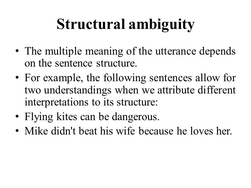 Structural ambiguity The multiple meaning of the utterance depends on the sentence structure. For example, the following sentences allow for two under
