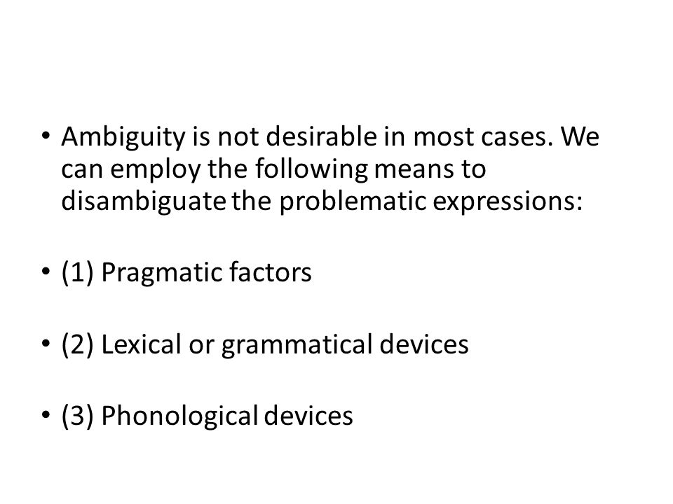 Ambiguity is not desirable in most cases. We can employ the following means to disambiguate the problematic expressions: (1) Pragmatic factors (2) Lex