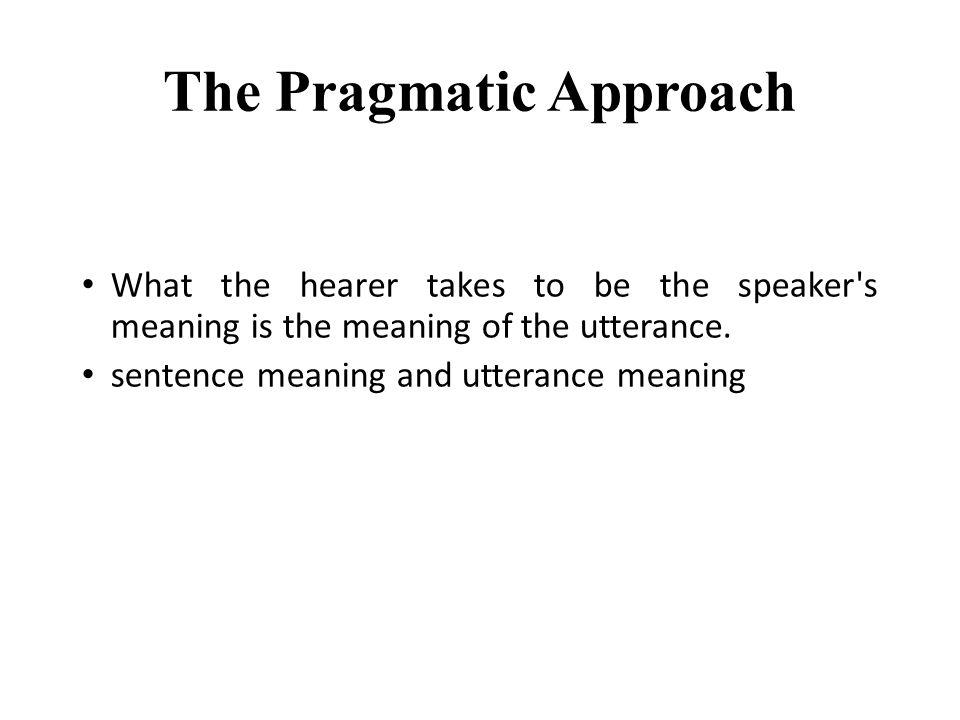 The Pragmatic Approach What the hearer takes to be the speaker's meaning is the meaning of the utterance. sentence meaning and utterance meaning