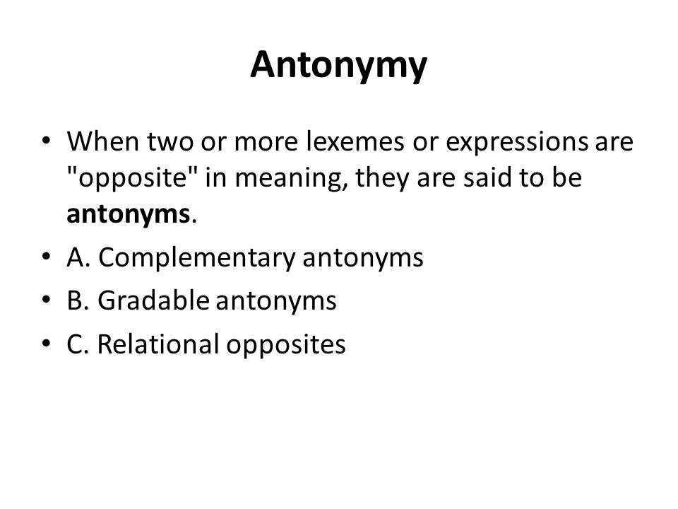 Antonymy When two or more lexemes or expressions are