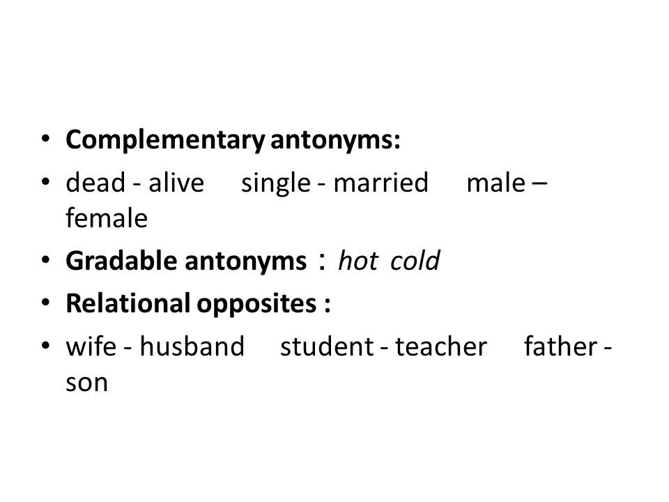 Complementary antonyms: dead - alive single - married male – female Gradable antonyms : hot cold Relational opposites : wife - husband student - teach