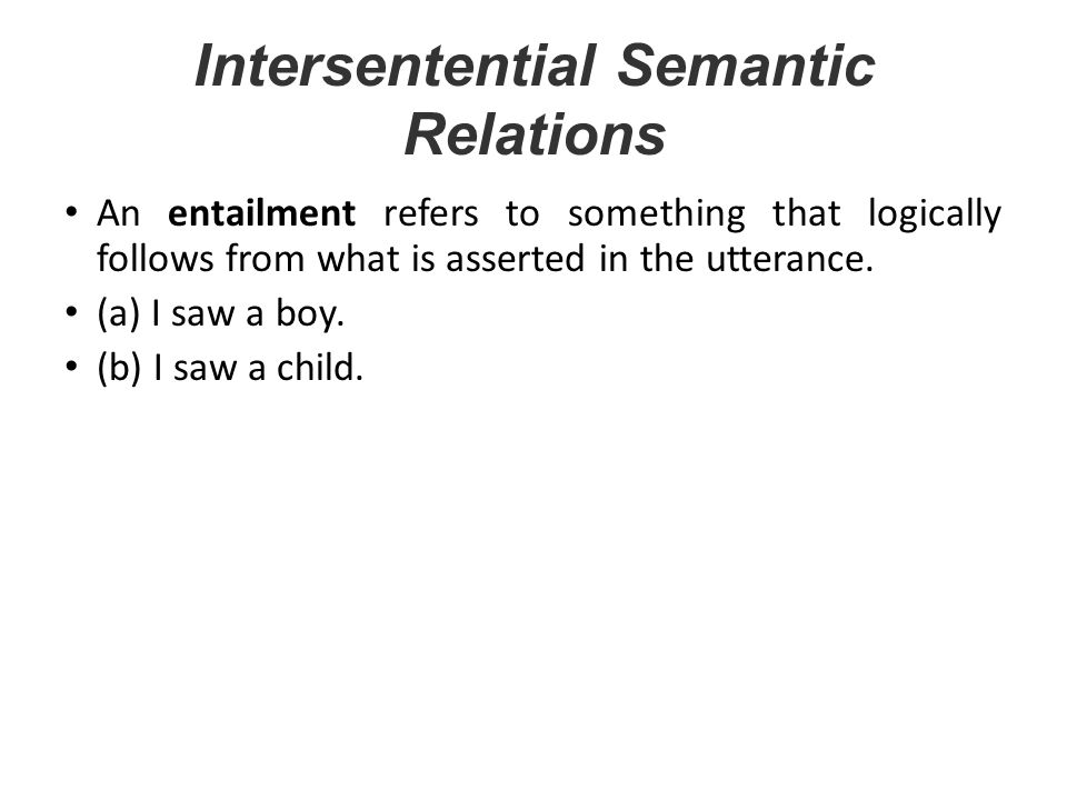 Intersentential Semantic Relations An entailment refers to something that logically follows from what is asserted in the utterance. (a) I saw a boy. (