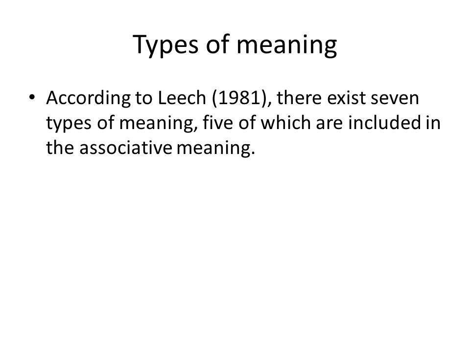 Types of meaning According to Leech (1981), there exist seven types of meaning, five of which are included in the associative meaning.