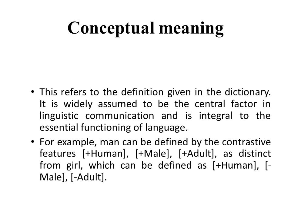Conceptual meaning This refers to the definition given in the dictionary. It is widely assumed to be the central factor in linguistic communication an