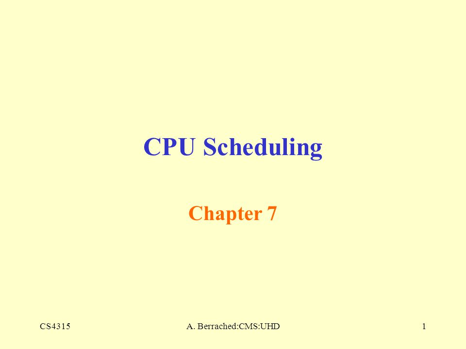 CS4315A. Berrached:CMS:UHD1 CPU Scheduling Chapter 7