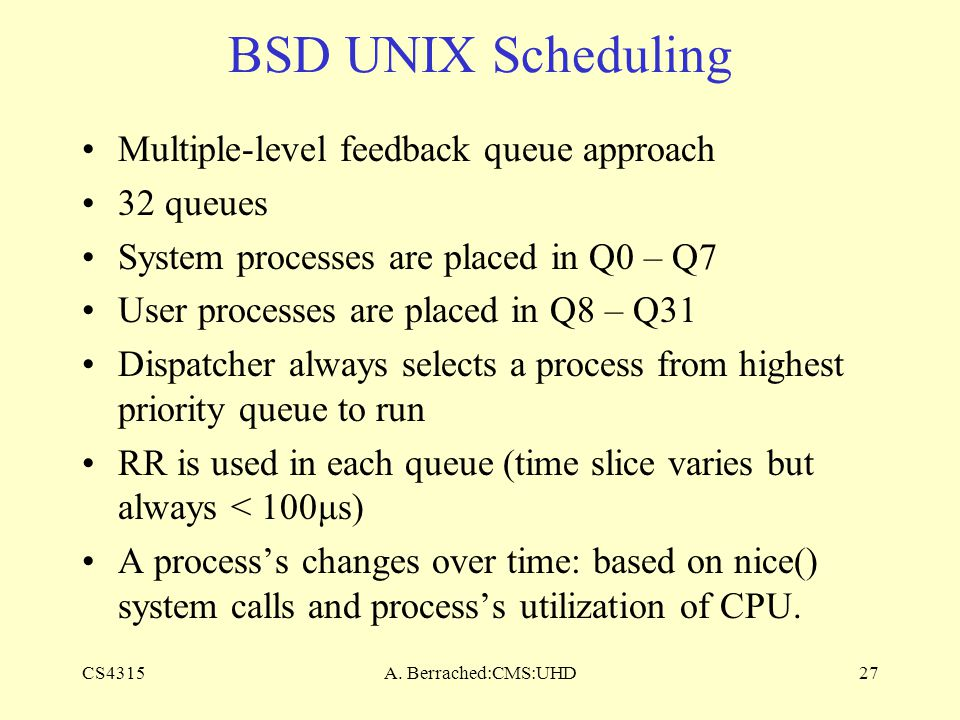 CS4315A. Berrached:CMS:UHD27 BSD UNIX Scheduling Multiple-level feedback queue approach 32 queues System processes are placed in Q0 – Q7 User processe