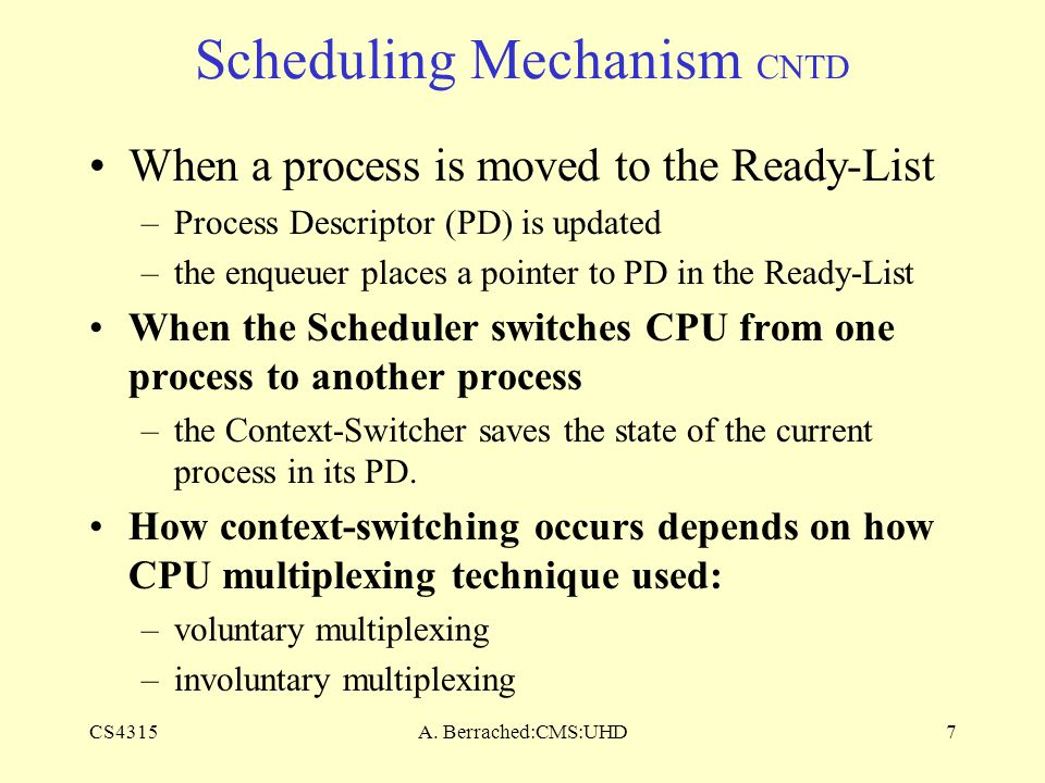 CS4315A. Berrached:CMS:UHD7 Scheduling Mechanism CNTD When a process is moved to the Ready-List –Process Descriptor (PD) is updated –the enqueuer plac