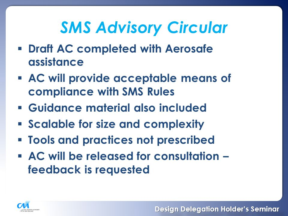SMS Advisory Circular  Draft AC completed with Aerosafe assistance  AC will provide acceptable means of compliance with SMS Rules  Guidance material also included  Scalable for size and complexity  Tools and practices not prescribed  AC will be released for consultation – feedback is requested Design Delegation Holder's Seminar Design Delegation Holder's Seminar