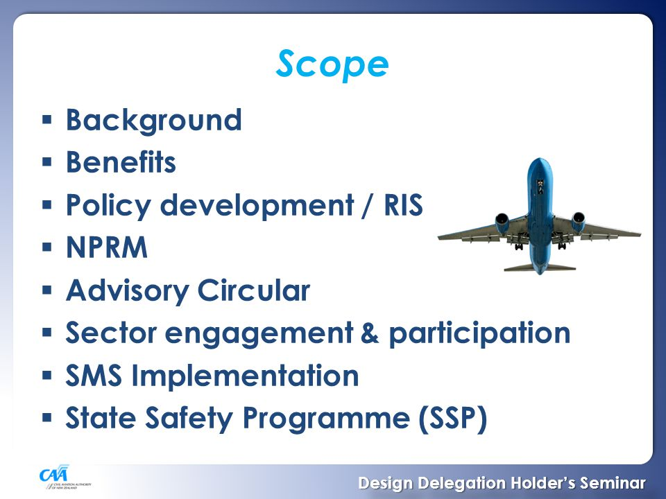 Scope  Background  Benefits  Policy development / RIS  NPRM  Advisory Circular  Sector engagement & participation  SMS Implementation  State Safety Programme (SSP) Design Delegation Holder's Seminar Design Delegation Holder's Seminar