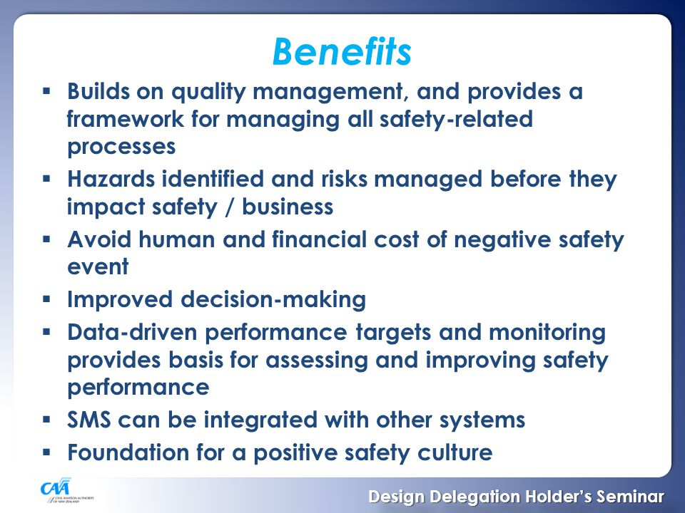 Benefits  Builds on quality management, and provides a framework for managing all safety-related processes  Hazards identified and risks managed before they impact safety / business  Avoid human and financial cost of negative safety event  Improved decision-making  Data-driven performance targets and monitoring provides basis for assessing and improving safety performance  SMS can be integrated with other systems  Foundation for a positive safety culture Design Delegation Holder's Seminar Design Delegation Holder's Seminar