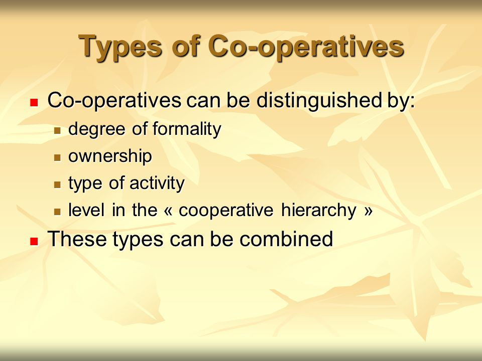 Types of Co-operatives Co-operatives can be distinguished by: Co-operatives can be distinguished by: degree of formality degree of formality ownership ownership type of activity type of activity level in the « cooperative hierarchy » level in the « cooperative hierarchy » These types can be combined These types can be combined