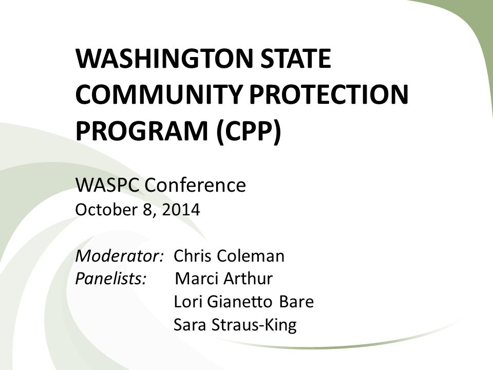 WASHINGTON STATE COMMUNITY PROTECTION PROGRAM (CPP) WASPC Conference October 8, 2014 Moderator: Chris Coleman Panelists: Marci Arthur Lori Gianetto Bare Sara Straus-King